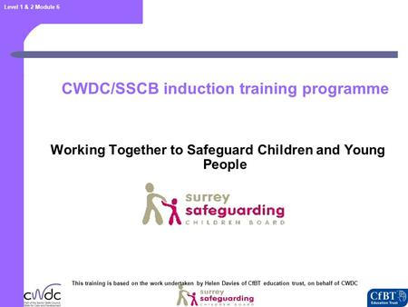 Level 1 & 2 Module 6 CWDC/SSCB induction training programme Working Together to Safeguard Children and Young People This training is based on the work.