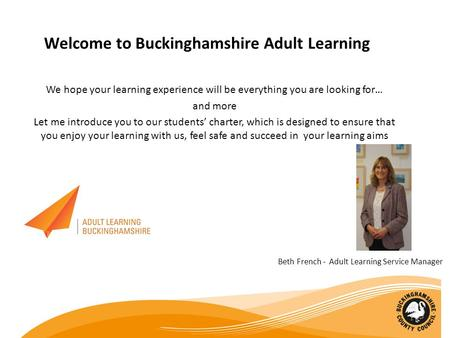 Welcome to Buckinghamshire Adult Learning We hope your learning experience will be everything you are looking for… and more Let me introduce you to our.