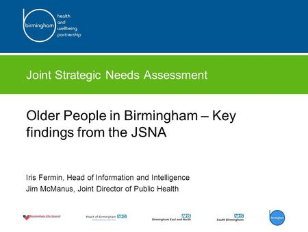 Joint Strategic Needs Assessment Older People in Birmingham – Key findings from the JSNA Iris Fermin, Head of Information and Intelligence Jim McManus,