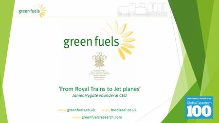 Www.greenfuels.co.uk www.biodiesel.co.uk www.greenfuelsresearch.com 'From Royal Trains to Jet planes' James Hygate Founder & CEO.