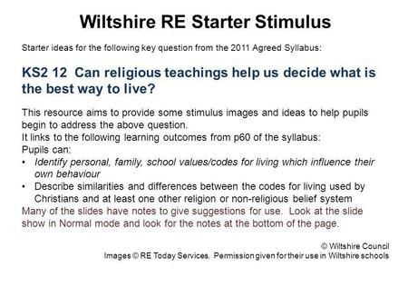 Wiltshire RE Starter Stimulus Starter ideas for the following key question from the 2011 Agreed Syllabus: KS2 12 Can religious teachings help us decide.