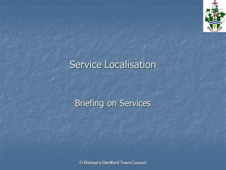 © Bishop's Stortford Town Council Service Localisation Briefing on Services.