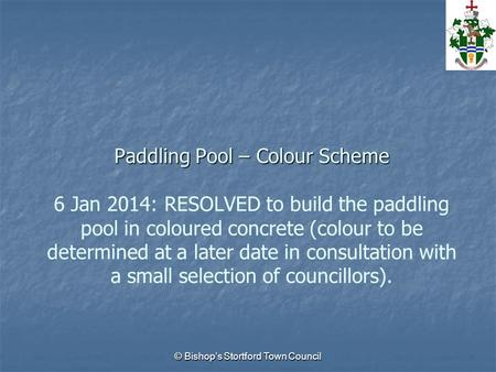 © Bishop's Stortford Town Council Paddling Pool – Colour Scheme Paddling Pool – Colour Scheme 6 Jan 2014: RESOLVED to build the paddling pool in coloured.