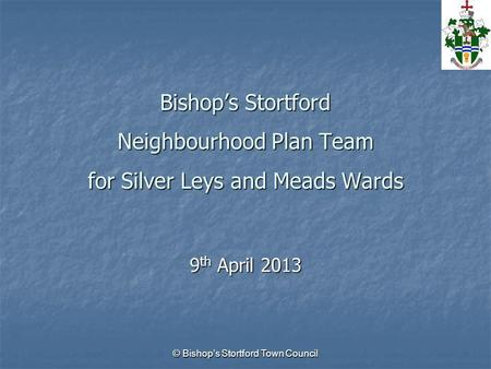 © Bishop's Stortford Town Council Bishop's Stortford Neighbourhood Plan Team for Silver Leys and Meads Wards 9 th April 2013.