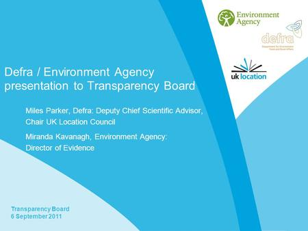 Transparency Board 6 September 2011 Defra / Environment Agency presentation to Transparency Board Miles Parker, Defra: Deputy Chief Scientific Advisor,