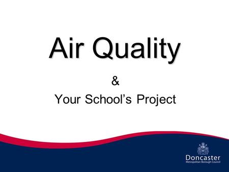 Air Quality & Your School's Project. What do we mean by Air Quality? Air Quality means whether the air is clean or dirty If our air is clean it would.