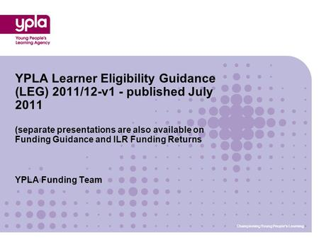 Championing Young People's Learning YPLA Funding Team YPLA Learner Eligibility Guidance (LEG) 2011/12-v1 - published July 2011 (separate presentations.