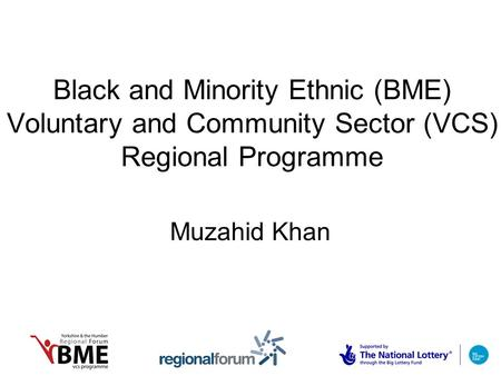 Black and Minority Ethnic (BME) Voluntary and Community Sector (VCS) Regional Programme Muzahid Khan.