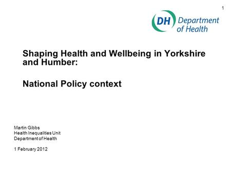 1 Shaping Health and Wellbeing in Yorkshire and Humber: National Policy context Martin Gibbs Health Inequalities Unit Department of Health 1 February 2012.