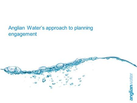 Anglian Water's approach to planning engagement. Overview Nature of asset base Feeding into regional and local spatial planning Making it happen.