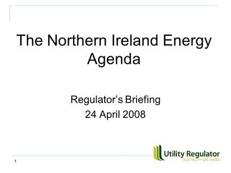 1 The Northern Ireland Energy Agenda Regulator's Briefing 24 April 2008.