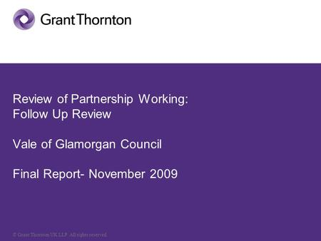 © Grant Thornton UK LLP. All rights reserved. Review of Partnership Working: Follow Up Review Vale of Glamorgan Council Final Report- November 2009.