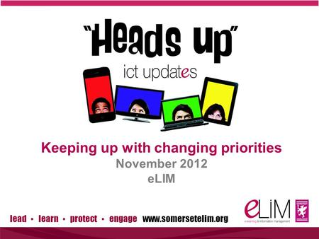 Lead ▪ learn ▪ protect ▪ engage www.somersetelim.org Keeping up with changing priorities November 2012 eLIM.