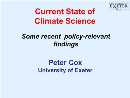 Current State of Climate Science Peter Cox University of Exeter Some recent policy-relevant findings.