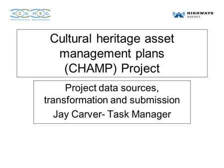 Cultural heritage asset management plans (CHAMP) Project Project data sources, transformation and submission Jay Carver- Task Manager.