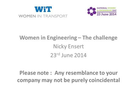 Women in Engineering – The challenge Nicky Ensert 23 rd June 2014 Please note : Any resemblance to your company may not be purely coincidental.