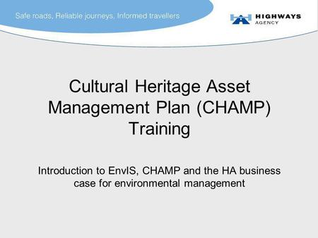 Cultural Heritage Asset Management Plan (CHAMP) Training Introduction to EnvIS, CHAMP and the HA business case for environmental management.