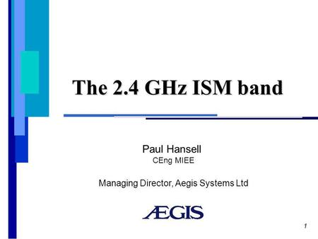 1 The 2.4 GHz ISM band Paul Hansell CEng MIEE Managing Director, Aegis Systems Ltd.