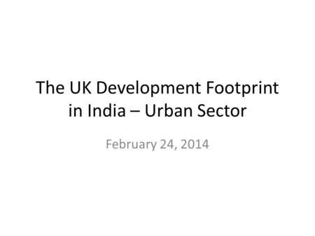The UK Development Footprint in India – Urban Sector February 24, 2014.