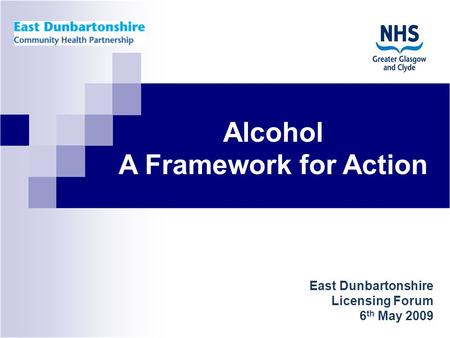 East Dunbartonshire Licensing Forum 6 th May 2009 Alcohol A Framework for Action.