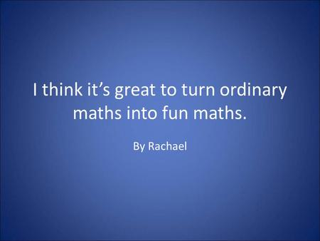 I think it's great to turn ordinary maths into fun maths. By Rachael.