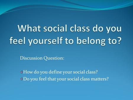 Discussion Question: How do you define your social class? Do you feel that your social class matters?