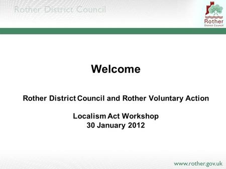 Welcome Rother District Council and Rother Voluntary Action Localism Act Workshop 30 January 2012.