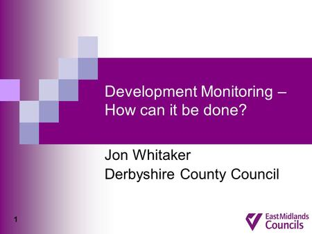 Development Monitoring – How can it be done? Jon Whitaker Derbyshire County Council 1.