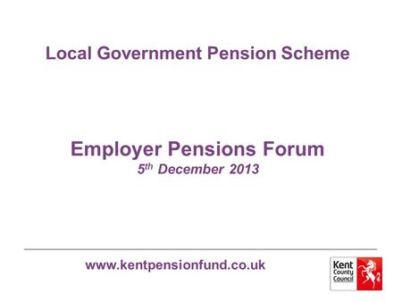 Www.kentpensionfund.co.uk Local Government Pension Scheme Employer Pensions Forum 5 th December 2013.