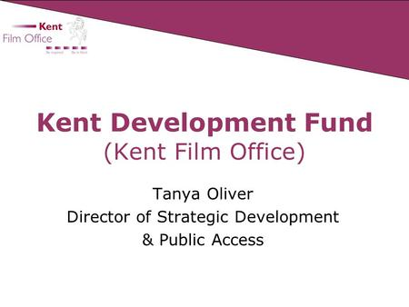 Kent Development Fund (Kent Film Office) Tanya Oliver Director of Strategic Development & Public Access.