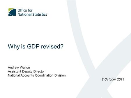 Why is GDP revised? Andrew Walton Assistant Deputy Director National Accounts Coordination Division 2 October 2013.