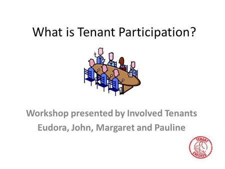 What is Tenant Participation? Workshop presented by Involved Tenants Eudora, John, Margaret and Pauline.