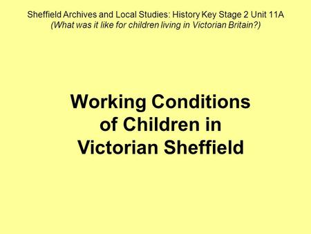 Sheffield Archives and Local Studies: History Key Stage 2 Unit 11A (What was it like for children living in Victorian Britain?) Working Conditions of Children.
