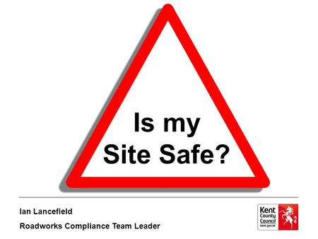 Is my Site Safe? Ian Lancefield Roadworks Compliance Team Leader.