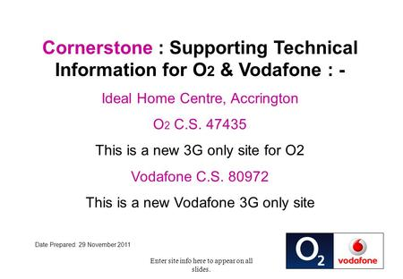 Enter site info here to appear on all slides. Cornerstone : Supporting Technical Information for O 2 & Vodafone : - Ideal Home Centre, Accrington O 2 C.S.