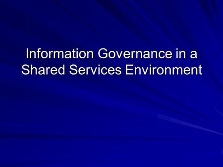 Information Governance in a Shared Services Environment.