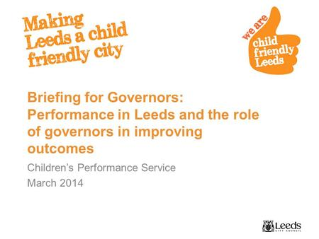 Briefing for Governors: Performance in Leeds and the role of governors in improving outcomes Children's Performance Service March 2014.