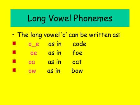 Long Vowel Phonemes The long vowel 'o' can be written as: o_e as in code oe as in foe oa as in oat ow as in bow.