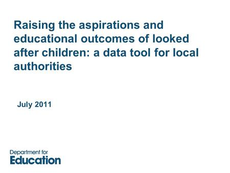 Raising the aspirations and educational outcomes of looked after children: a data tool for local authorities July 2011.