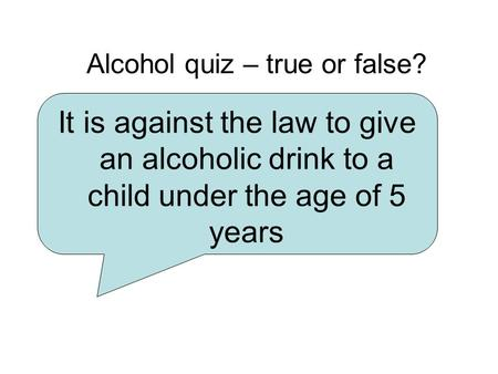 Alcohol quiz – true or false? It is against the law to give an alcoholic drink to a child under the age of 5 years.