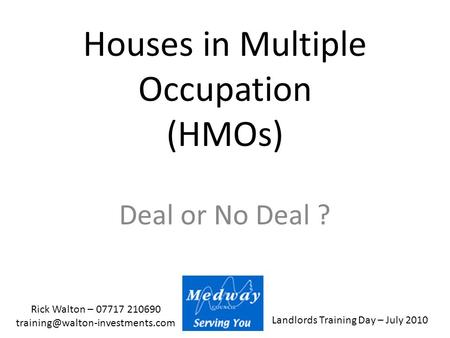 Landlords Training Day – July 2010 Rick Walton – 07717 210690 Houses in Multiple Occupation (HMOs) Deal or No Deal ?