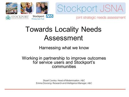 Towards Locality Needs Assessment Harnessing what we know Working in partnership to improve outcomes for service users and Stockport's communities Stuart.