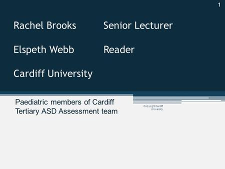 Copyright Cardiff University Rachel BrooksSenior Lecturer Elspeth Webb Reader Cardiff University Paediatric members of Cardiff Tertiary ASD Assessment.