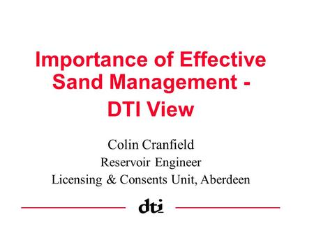Importance of Effective Sand Management - DTI View Colin Cranfield Reservoir Engineer Licensing & Consents Unit, Aberdeen.