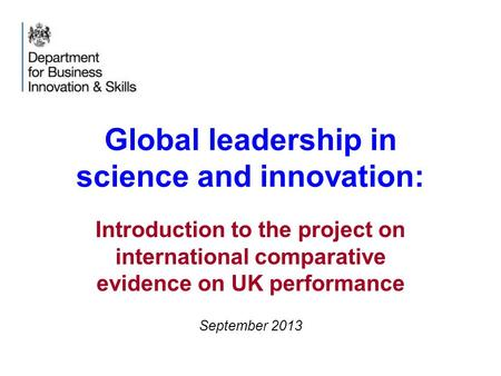 Global leadership in science and innovation: Introduction to the project on international comparative evidence on UK performance September 2013.