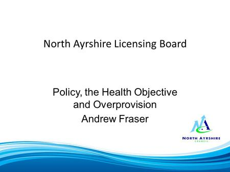 North Ayrshire Licensing Board Policy, the Health Objective and Overprovision Andrew Fraser.