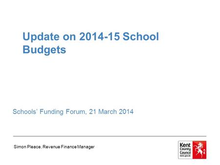Update on 2014-15 School Budgets Schools' Funding Forum, 21 March 2014 Simon Pleace, Revenue Finance Manager.