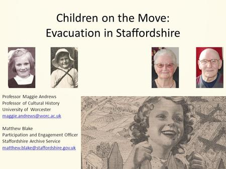 Children on the Move: Evacuation in Staffordshire Professor Maggie Andrews Professor of Cultural History University of Worcester