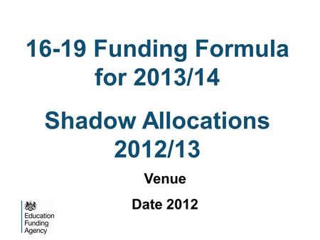 16-19 Funding Formula for 2013/14 Shadow Allocations 2012/13 Venue Date 2012.
