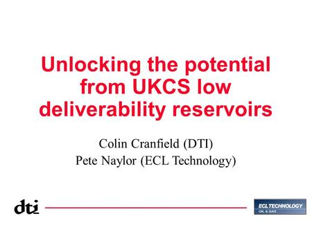 Unlocking the potential from UKCS low deliverability reservoirs Colin Cranfield (DTI) Pete Naylor (ECL Technology)
